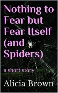 Nothing to Fear but Fear Itself (and Spiders) a short story by Alicia Brown